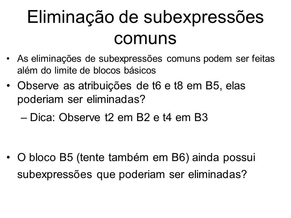 Propagação de Cópias Uma atribuição da forma u=v é chamada atribuição de cópia, ou apenas cópia A idéia desta otimização é utilizar v ao invés de u sempre que for possível Exemplo: Considere a existência da atribuição x=t3 em B5, como é uma atribuição de cópia, pode-se trocar a[t4]=x por a[t4]=t3 Há outras cópias que poderiam ser propagadas?