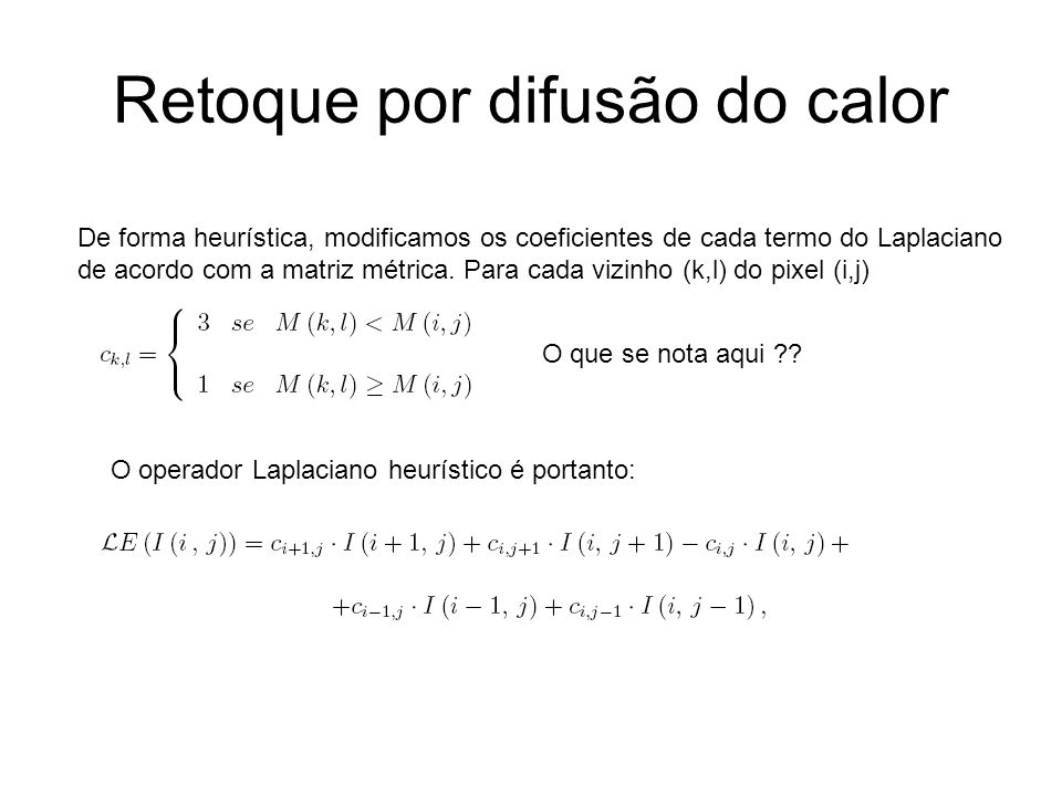 Retoque por difusão do calor De forma heurística, modificamos os coeficientes de cada termo do Laplaciano de acordo com a matriz métrica.