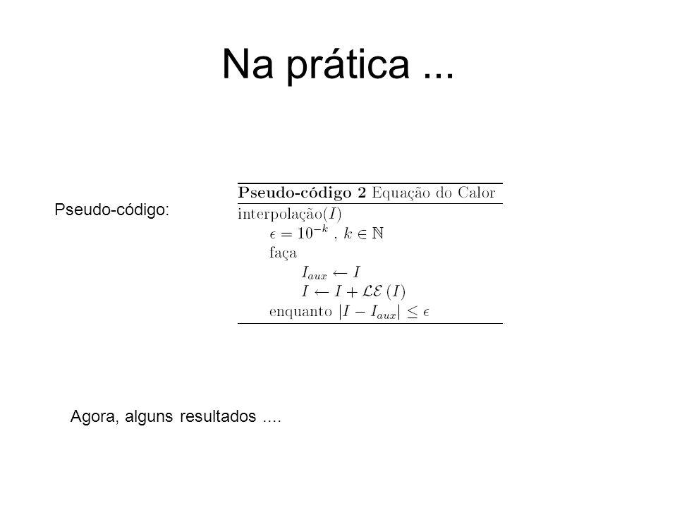 Na prática... Pseudo-código: Agora, alguns resultados....