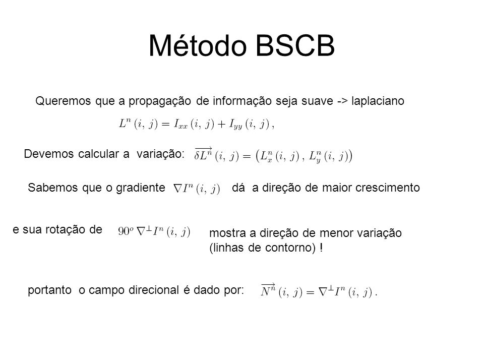 Método BSCB Queremos que a propagação de informação seja suave -> laplaciano Devemos calcular a variação: Sabemos que o gradientedá a direção de maior crescimento e sua rotação de mostra a direção de menor variação (linhas de contorno) .