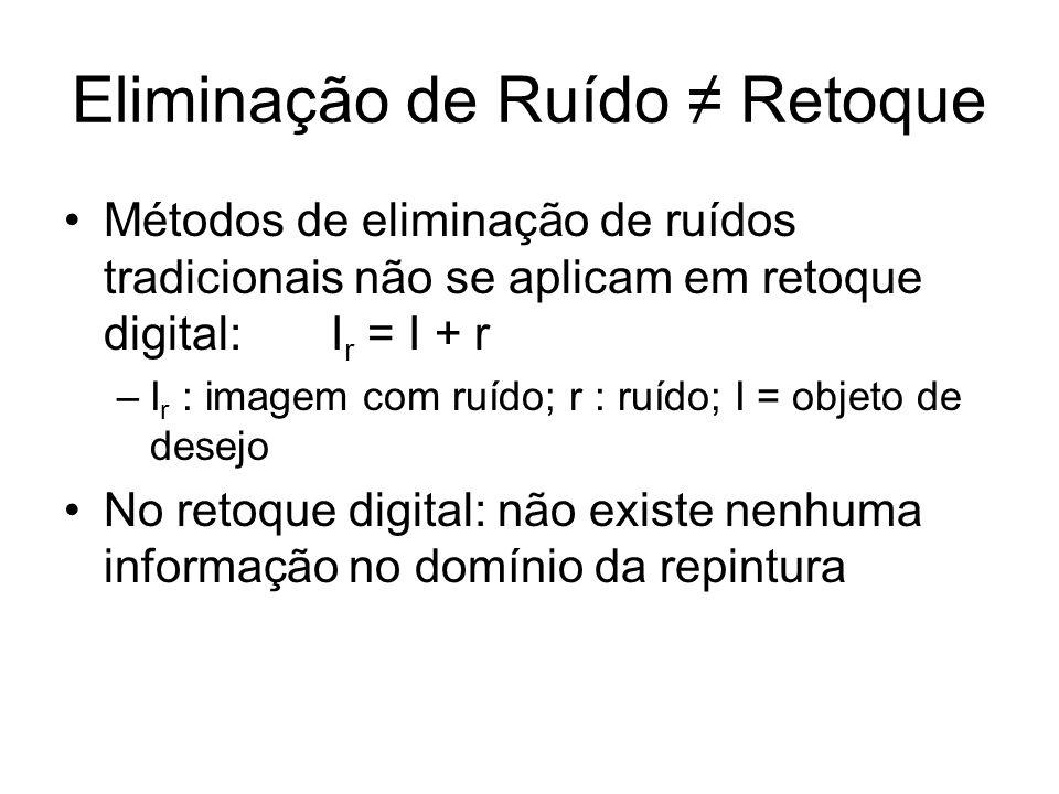 Eliminação de Ruído Retoque Métodos de eliminação de ruídos tradicionais não se aplicam em retoque digital: I r = I + r –I r : imagem com ruído; r : ruído; I = objeto de desejo No retoque digital: não existe nenhuma informação no domínio da repintura
