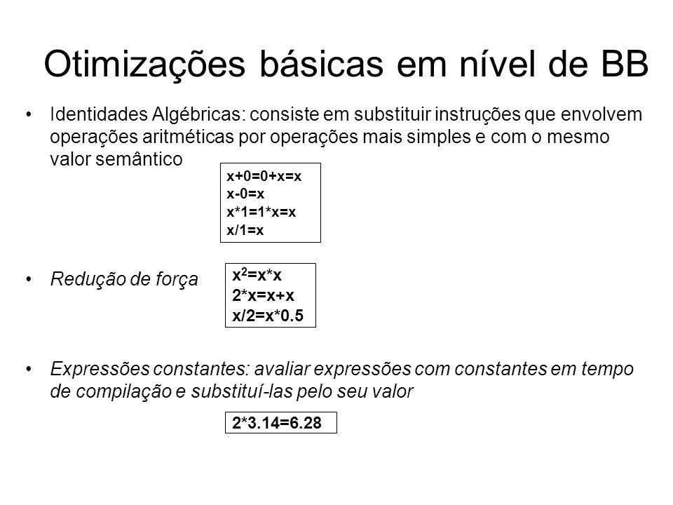 Otimizações básicas em nível de BB Identidades Algébricas: consiste em substituir instruções que envolvem operações aritméticas por operações mais sim