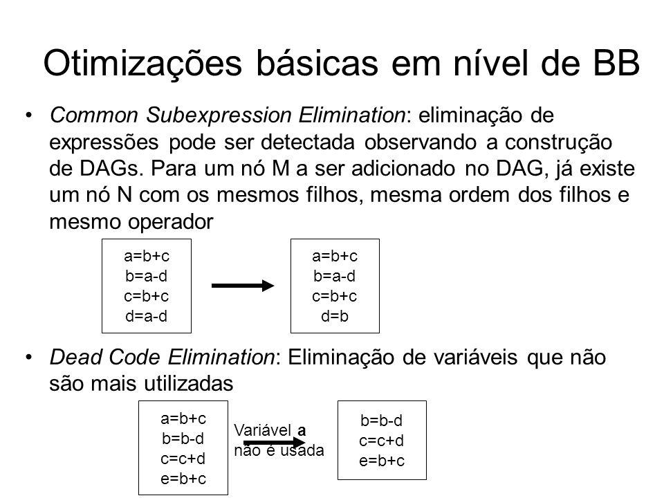 Otimizações básicas em nível de BB Identidades Algébricas: consiste em substituir instruções que envolvem operações aritméticas por operações mais simples e com o mesmo valor semântico Redução de força Expressões constantes: avaliar expressões com constantes em tempo de compilação e substituí-las pelo seu valor x+0=0+x=x x-0=x x*1=1*x=x x/1=x x 2 =x*x 2*x=x+x x/2=x*0.5 2*3.14=6.28