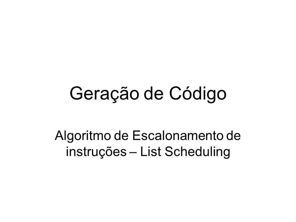 Geração de Código Algoritmo de Escalonamento de instruções – List Scheduling