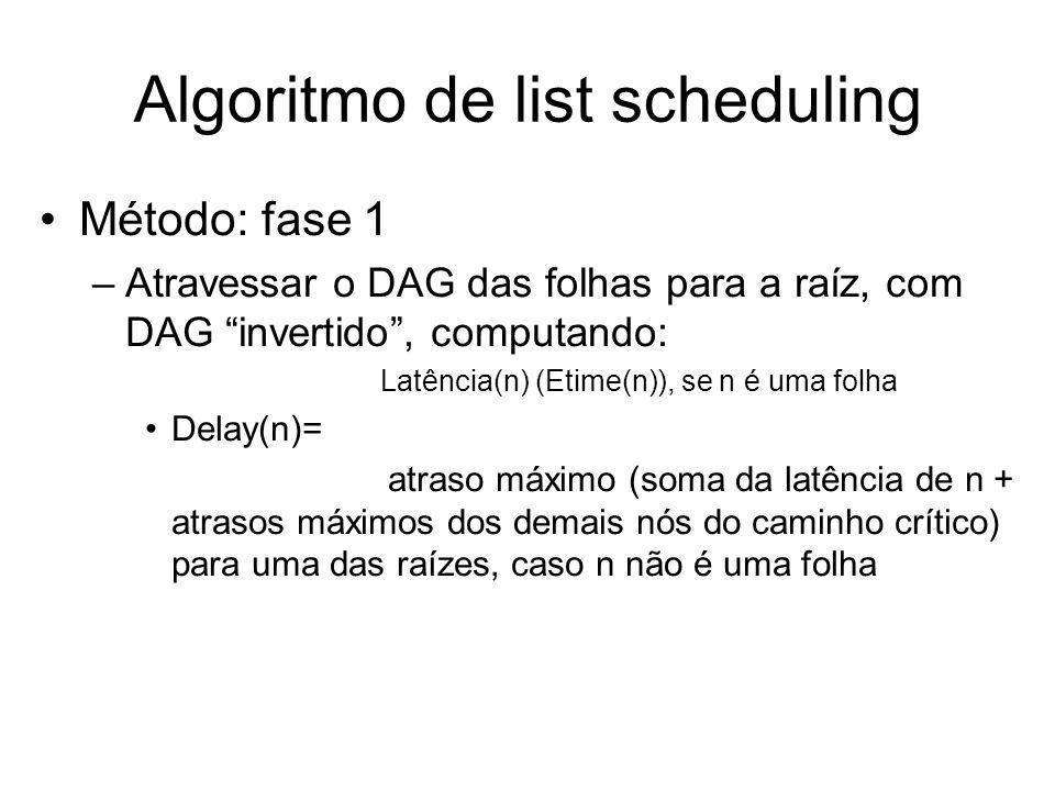 Algoritmo de list scheduling Método: fase 1 –Atravessar o DAG das folhas para a raíz, com DAG invertido, computando: Latência(n) (Etime(n)), se n é um