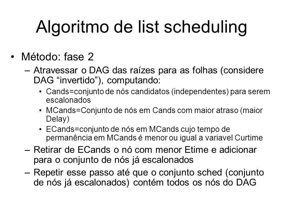 Algoritmo de list scheduling Método: fase 2 –Atravessar o DAG das raízes para as folhas (considere DAG invertido), computando: Cands=conjunto de nós c