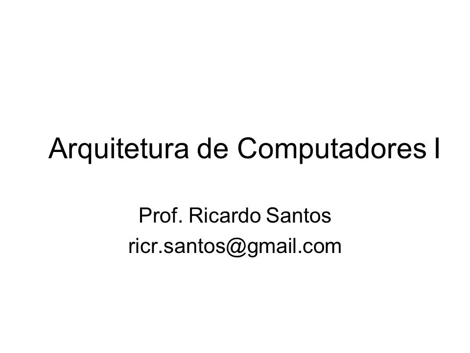 Arquitetura de Computadores I Prof. Ricardo Santos ricr.santos@gmail.com