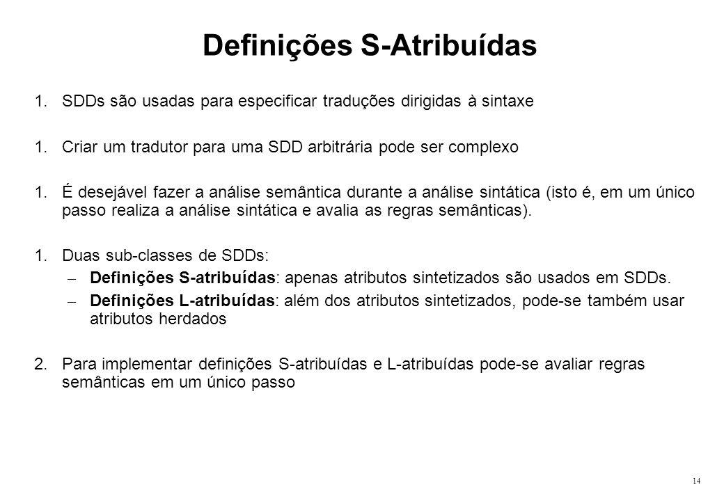 14 Definições S-Atribuídas 1.SDDs são usadas para especificar traduções dirigidas à sintaxe 1.Criar um tradutor para uma SDD arbitrária pode ser compl