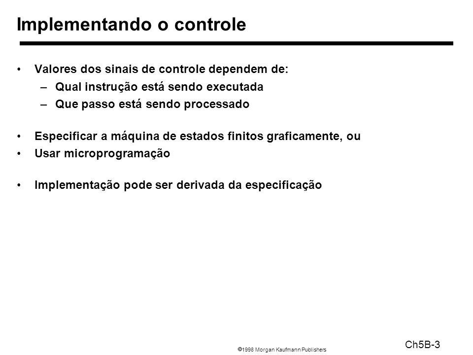 1998 Morgan Kaufmann Publishers Ch5B-3 Valores dos sinais de controle dependem de: –Qual instrução está sendo executada –Que passo está sendo processa