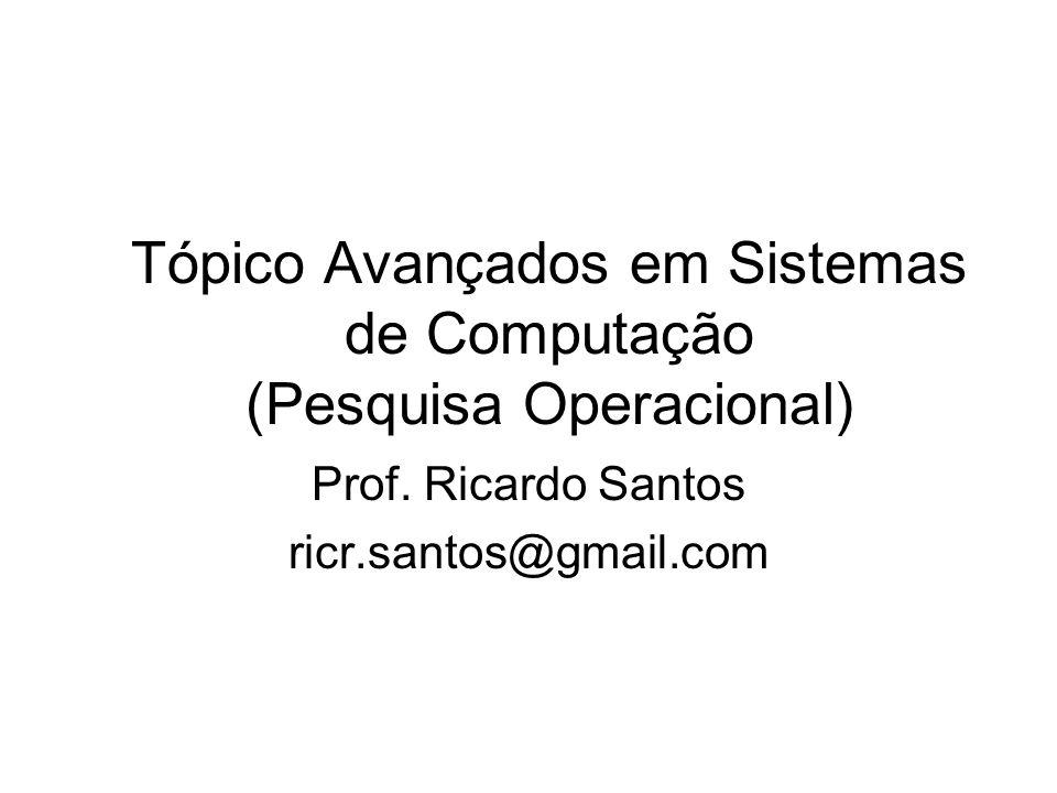 Tópico Avançados em Sistemas de Computação (Pesquisa Operacional) Prof. Ricardo Santos ricr.santos@gmail.com