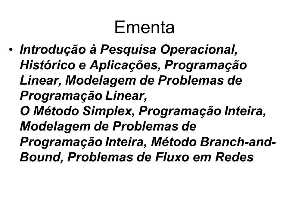 Ementa Introdução à Pesquisa Operacional, Histórico e Aplicações, Programação Linear, Modelagem de Problemas de Programação Linear, O Método Simplex, Programação Inteira, Modelagem de Problemas de Programação Inteira, Método Branch-and- Bound, Problemas de Fluxo em Redes