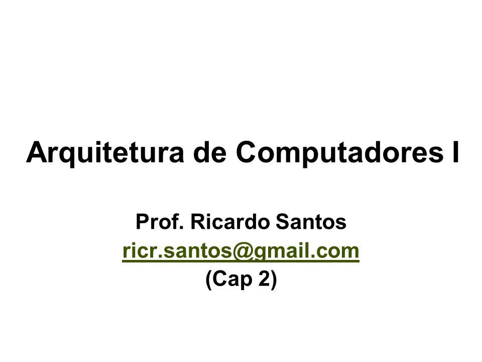 Arquitetura de Computadores I Prof. Ricardo Santos ricr.santos@gmail.com (Cap 2)