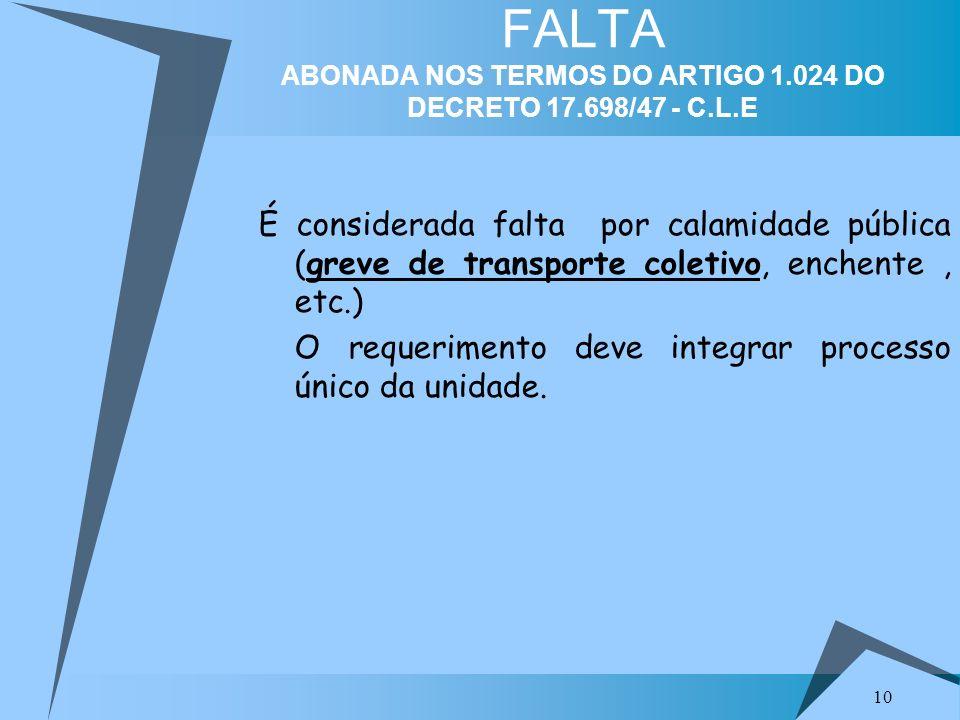 10 FALTA ABONADA NOS TERMOS DO ARTIGO 1.024 DO DECRETO 17.698/47 - C.L.E É considerada falta por calamidade pública (greve de transporte coletivo, enc