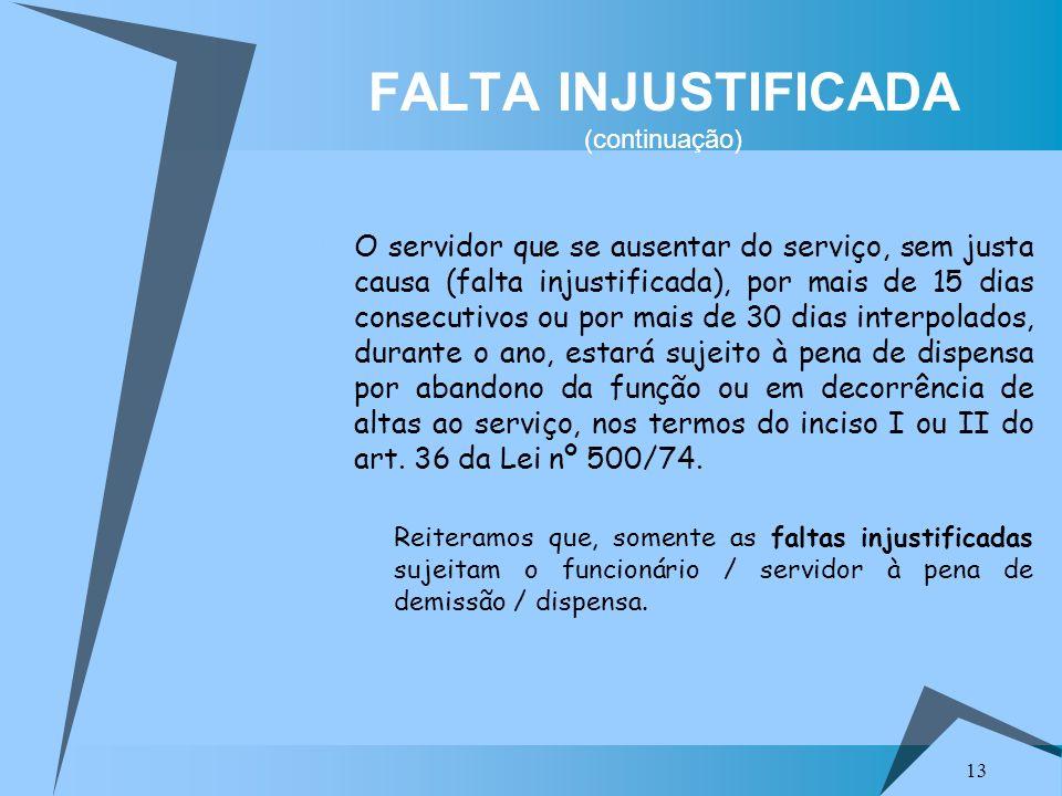 13 FALTA INJUSTIFICADA (continuação) O servidor que se ausentar do serviço, sem justa causa (falta injustificada), por mais de 15 dias consecutivos ou