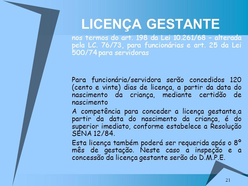 21 LICENÇA GESTANTE nos termos do art. 198 da Lei 10.261/68 – alterada pela LC. 76/73, para funcionárias e art. 25 da Lei 500/74 para servidoras Para
