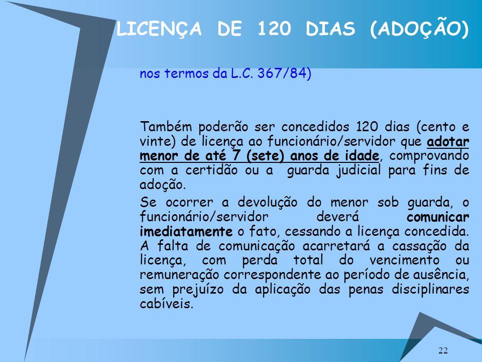 22 LICEN Ç A DE 120 DIAS (ADO Ç ÃO) nos termos da L.C. 367/84) Também poderão ser concedidos 120 dias (cento e vinte) de licença ao funcionário/servid