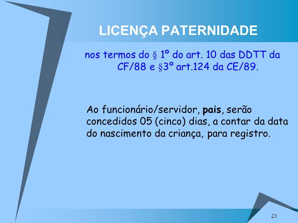 23 LICENÇA PATERNIDADE nos termos do § 1º do art. 10 das DDTT da CF/88 e §3º art.124 da CE/89. Ao funcionário/servidor, pais, serão concedidos 05 (cin