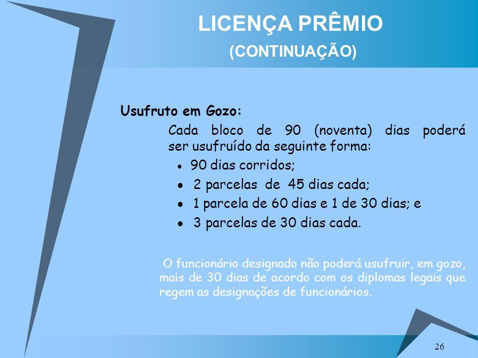 26 LICENÇA PRÊMIO (CONTINUAÇÃO) Usufruto em Gozo: Cada bloco de 90 (noventa) dias poderá ser usufruído da seguinte forma: 90 dias corridos; 2 parcelas