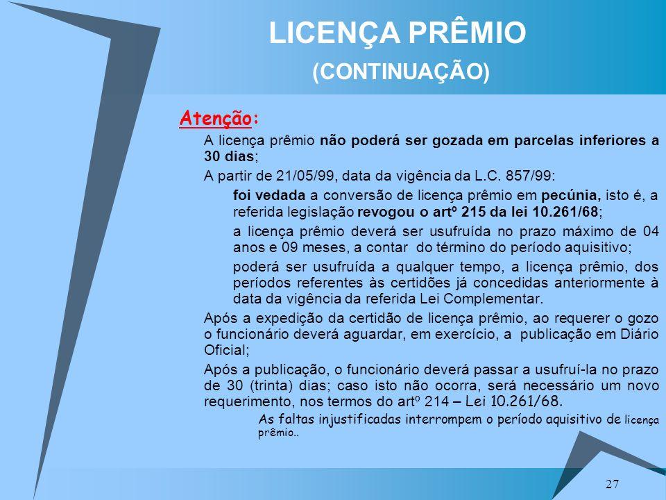 27 LICENÇA PRÊMIO (CONTINUAÇÃO) Atenção: A licença prêmio não poderá ser gozada em parcelas inferiores a 30 dias; A partir de 21/05/99, data da vigênc