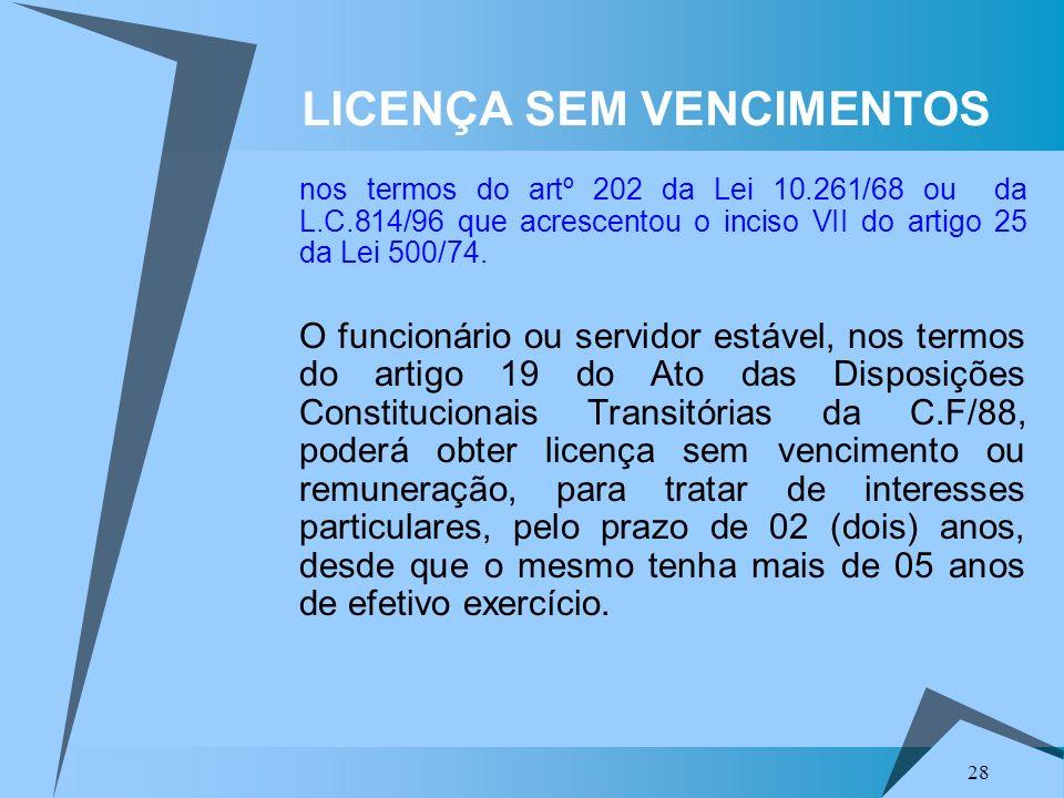28 LICENÇA SEM VENCIMENTOS nos termos do artº 202 da Lei 10.261/68 ou da L.C.814/96 que acrescentou o inciso VII do artigo 25 da Lei 500/74. O funcion