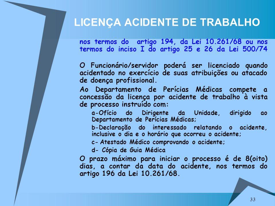 33 LICENÇA ACIDENTE DE TRABALHO nos termos do artigo 194, da Lei 10.261/68 ou nos termos do inciso I do artigo 25 e 26 da Lei 500/74 O Funcionário/ser