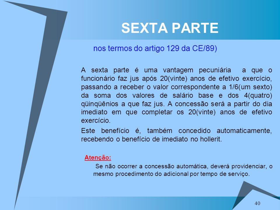 40 SEXTA PARTE nos termos do artigo 129 da CE/89) A sexta parte é uma vantagem pecuniária a que o funcionário faz jus após 20(vinte) anos de efetivo e