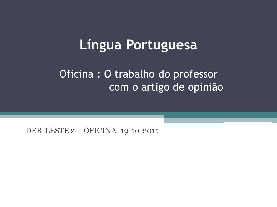Língua Portuguesa Oficina : O trabalho do professor com o artigo de opinião DER-LESTE 2 – OFICINA -19-10-2011