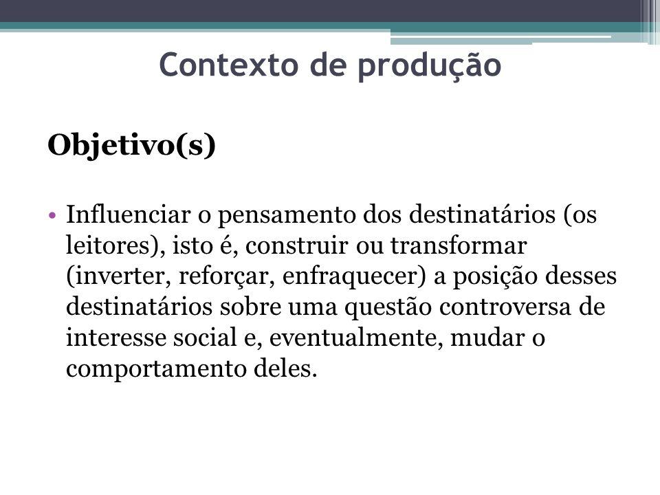 Contexto de produção Objetivo(s) Influenciar o pensamento dos destinatários (os leitores), isto é, construir ou transformar (inverter, reforçar, enfra