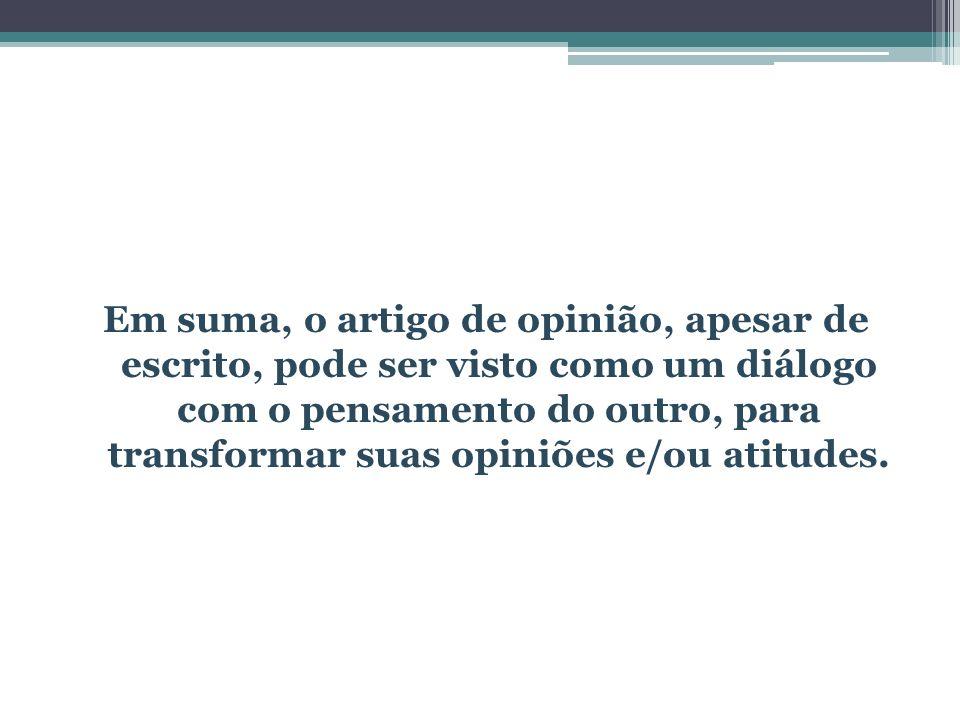 Em suma, o artigo de opinião, apesar de escrito, pode ser visto como um diálogo com o pensamento do outro, para transformar suas opiniões e/ou atitudes.