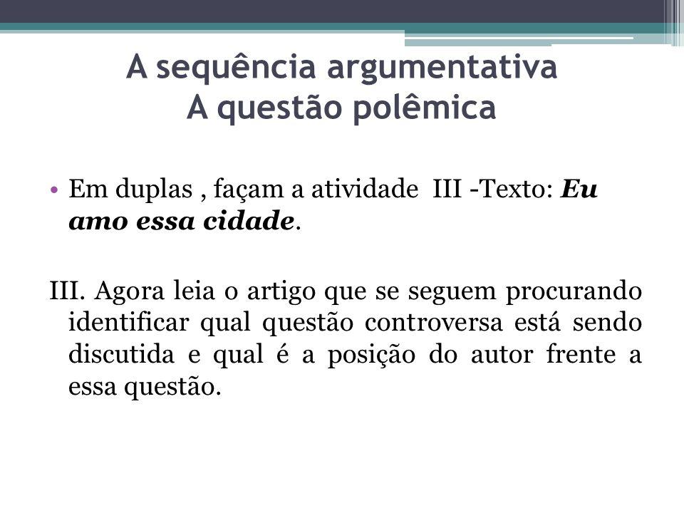 A sequência argumentativa A questão polêmica Em duplas, façam a atividade III -Texto: Eu amo essa cidade. III. Agora leia o artigo que se seguem procu