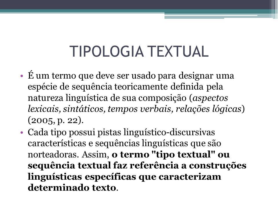 TIPOLOGIA TEXTUAL É um termo que deve ser usado para designar uma espécie de sequência teoricamente definida pela natureza linguística de sua composição (aspectos lexicais, sintáticos, tempos verbais, relações lógicas) (2005, p.