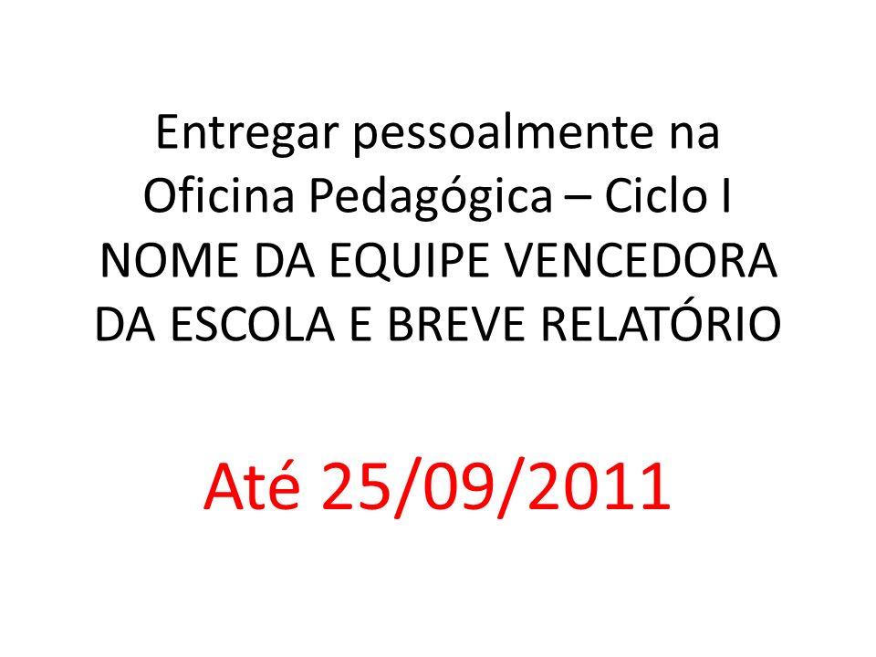 Entregar pessoalmente na Oficina Pedagógica – Ciclo I NOME DA EQUIPE VENCEDORA DA ESCOLA E BREVE RELATÓRIO Até 25/09/2011