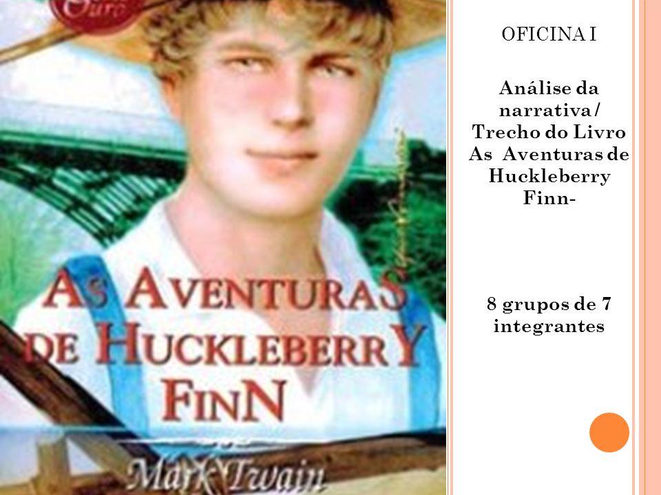 OFICINA I Análise da narrativa / Trecho do Livro As Aventuras de Huckleberry Finn- 8 grupos de 7 integrantes