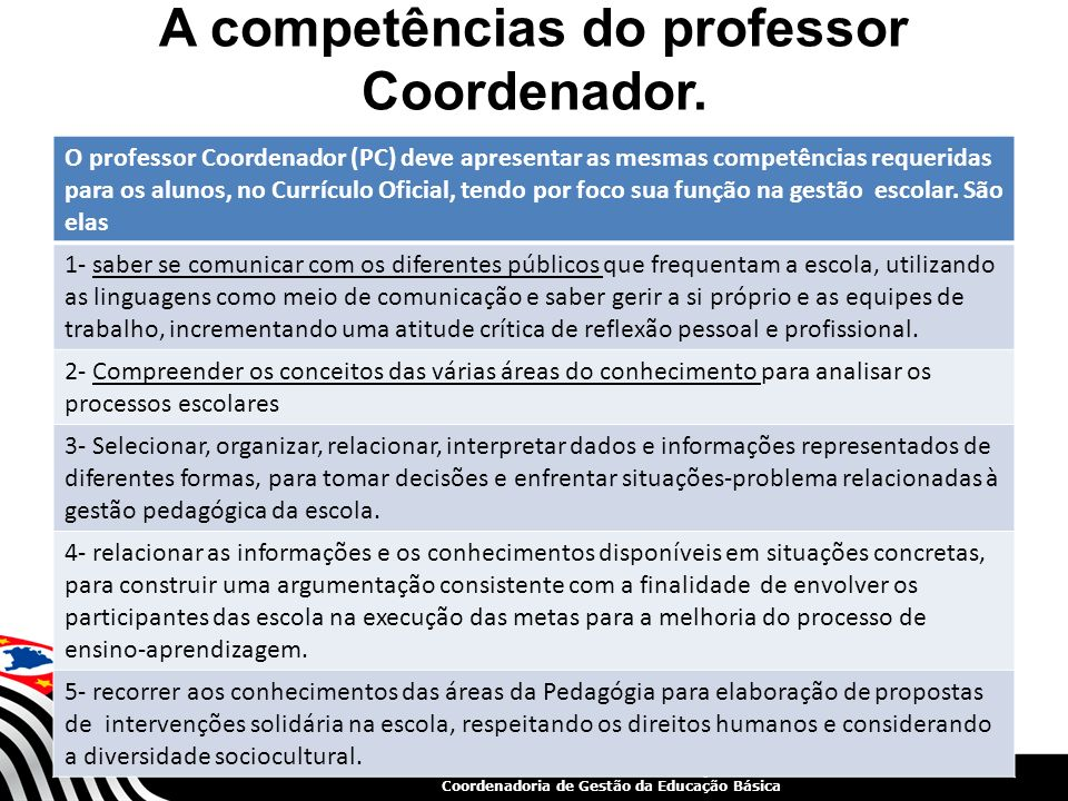 SECRETARIA DA EDUCAÇÃO Coordenadoria de Gestão da Educação Básica A competências do professor Coordenador. O professor Coordenador (PC) deve apresenta