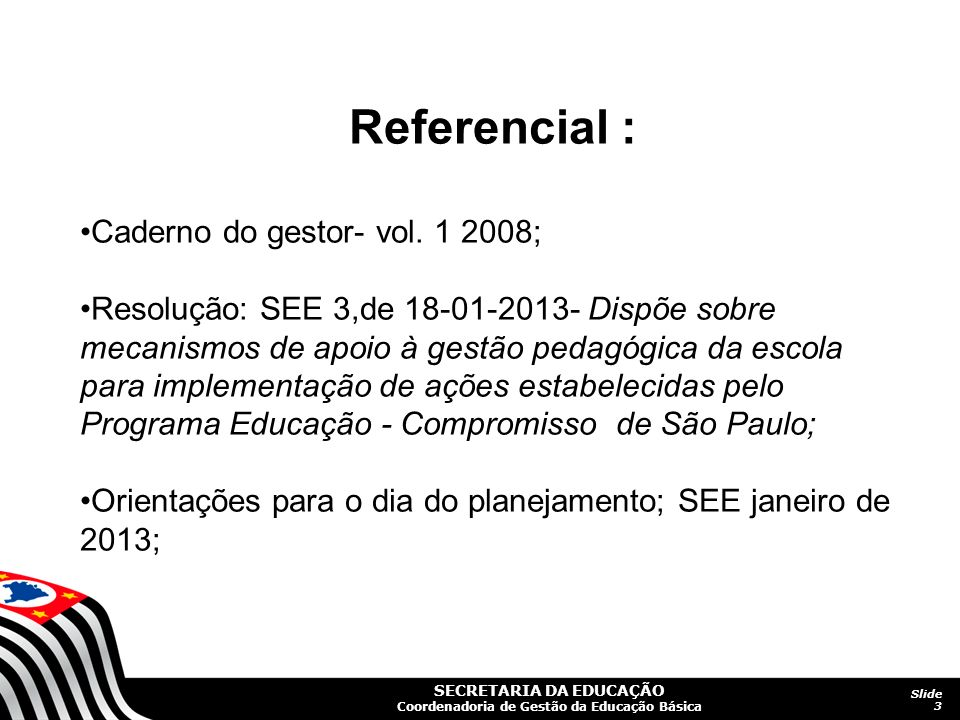 SECRETARIA DA EDUCAÇÃO Coordenadoria de Gestão da Educação Básica Slide 3 Referencial : Caderno do gestor- vol. 1 2008; Resolução: SEE 3,de 18-01-2013