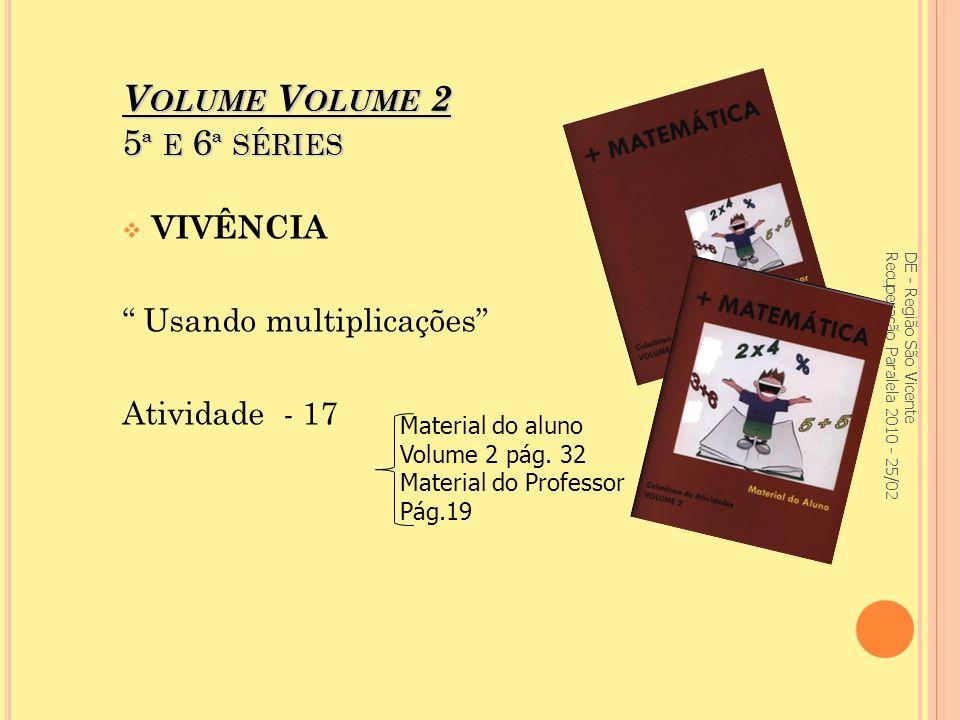 V OLUME V OLUME 2 5 ª E 6 ª SÉRIES VIVÊNCIA Usando multiplicações Atividade - 17 DE - Região São Vicente Recuperação Paralela 2010 - 25/02 Material do aluno Volume 2 pág.