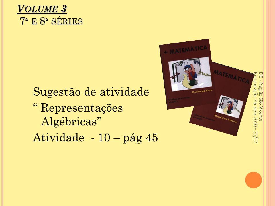 V OLUME 3 7 ª E 8 ª SÉRIES Sugestão de atividade Representações Algébricas Atividade - 10 – pág 45 DE - Região São Vicente Recuperação Paralela 2010 - 25/02