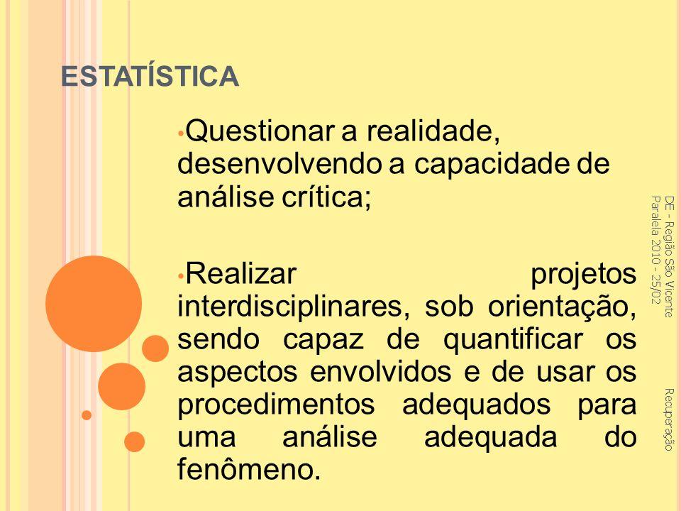 ESTATÍSTICA Questionar a realidade, desenvolvendo a capacidade de análise crítica; Realizar projetos interdisciplinares, sob orientação, sendo capaz de quantificar os aspectos envolvidos e de usar os procedimentos adequados para uma análise adequada do fenômeno.