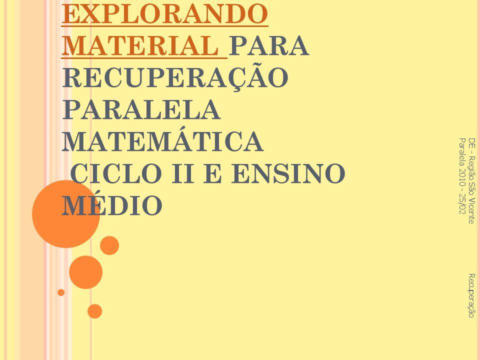 EXPLORANDO MATERIAL EXPLORANDO MATERIAL PARA RECUPERAÇÃO PARALELA MATEMÁTICA CICLO II E ENSINO MÉDIO DE - Região São Vicente Recuperação Paralela 2010 - 25/02
