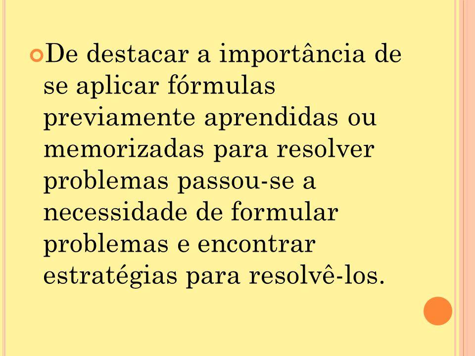 De destacar a importância de se aplicar fórmulas previamente aprendidas ou memorizadas para resolver problemas passou-se a necessidade de formular problemas e encontrar estratégias para resolvê-los.