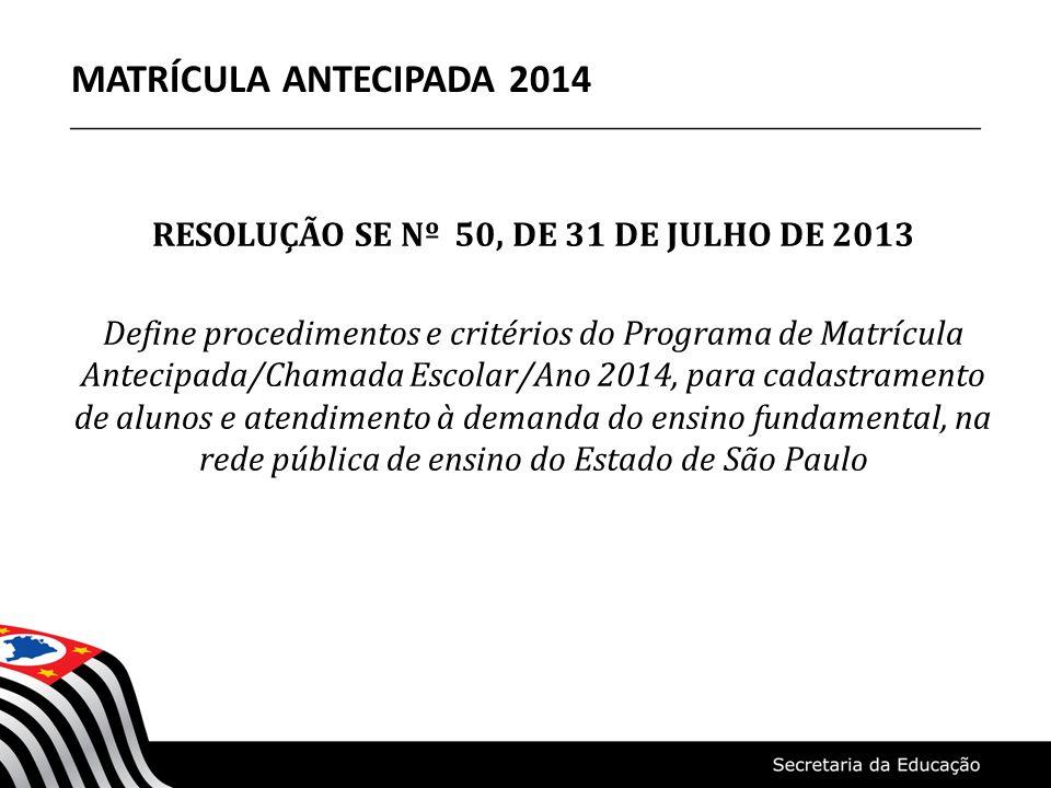 RESOLUÇÃO SE Nº 50, DE 31 DE JULHO DE 2013 Define procedimentos e critérios do Programa de Matrícula Antecipada/Chamada Escolar/Ano 2014, para cadastramento de alunos e atendimento à demanda do ensino fundamental, na rede pública de ensino do Estado de São Paulo MATRÍCULA ANTECIPADA 2014