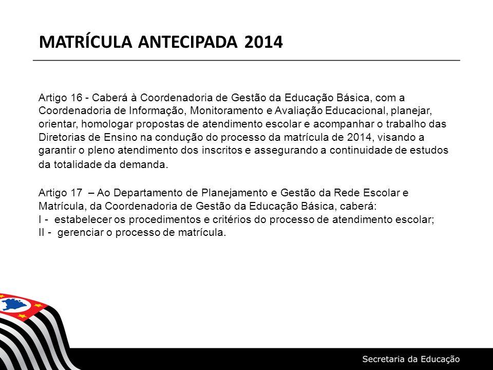 MATRÍCULA ANTECIPADA 2014 Artigo 16 - Caberá à Coordenadoria de Gestão da Educação Básica, com a Coordenadoria de Informação, Monitoramento e Avaliação Educacional, planejar, orientar, homologar propostas de atendimento escolar e acompanhar o trabalho das Diretorias de Ensino na condução do processo da matrícula de 2014, visando a garantir o pleno atendimento dos inscritos e assegurando a continuidade de estudos da totalidade da demanda.