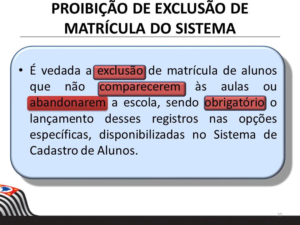 PROIBIÇÃO DE EXCLUSÃO DE MATRÍCULA DO SISTEMA 20 É vedada a exclusão de matrícula de alunos que não comparecerem às aulas ou abandonarem a escola, sen