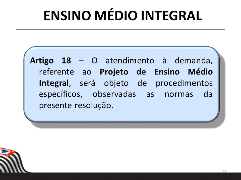 26 ENSINO MÉDIO INTEGRAL Artigo 18 – O atendimento à demanda, referente ao Projeto de Ensino Médio Integral, será objeto de procedimentos específicos,