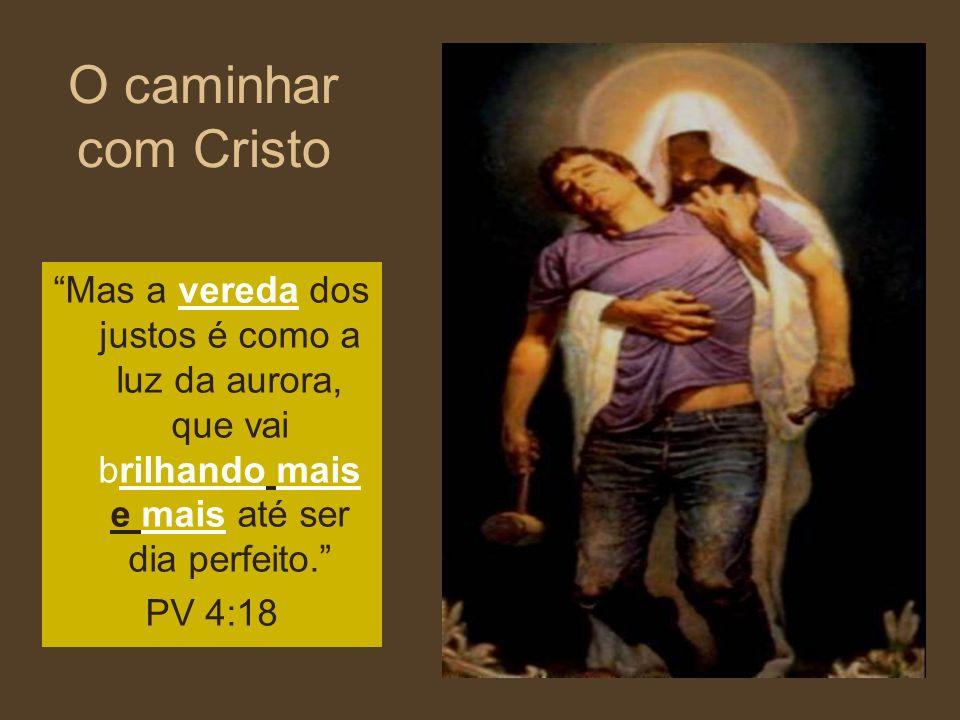 O caminhar com Cristo Mas a vereda dos justos é como a luz da aurora, que vai brilhando mais e mais até ser dia perfeito. PV 4:18