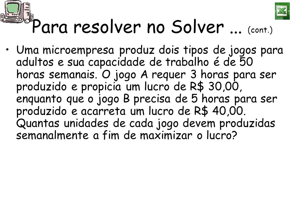 Para resolver no Solver... (cont.) Uma microempresa produz dois tipos de jogos para adultos e sua capacidade de trabalho é de 50 horas semanais. O jog