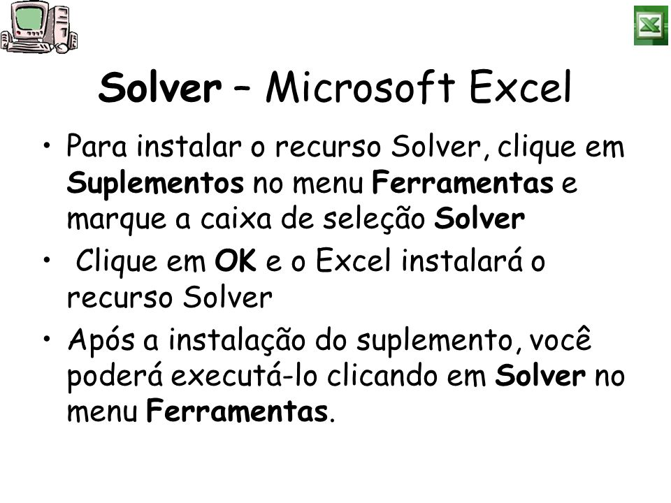 Solver – Microsoft Excel Para instalar o recurso Solver, clique em Suplementos no menu Ferramentas e marque a caixa de seleção Solver Clique em OK e o