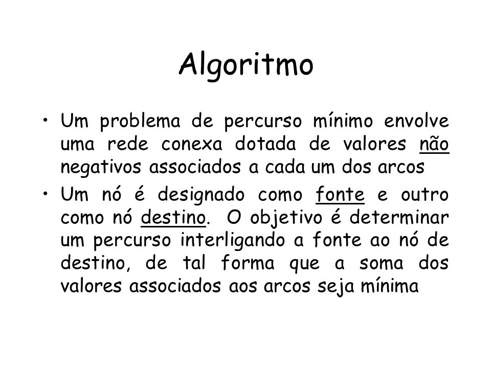 Algoritmo Um problema de percurso mínimo envolve uma rede conexa dotada de valores não negativos associados a cada um dos arcos Um nó é designado como fonte e outro como nó destino.