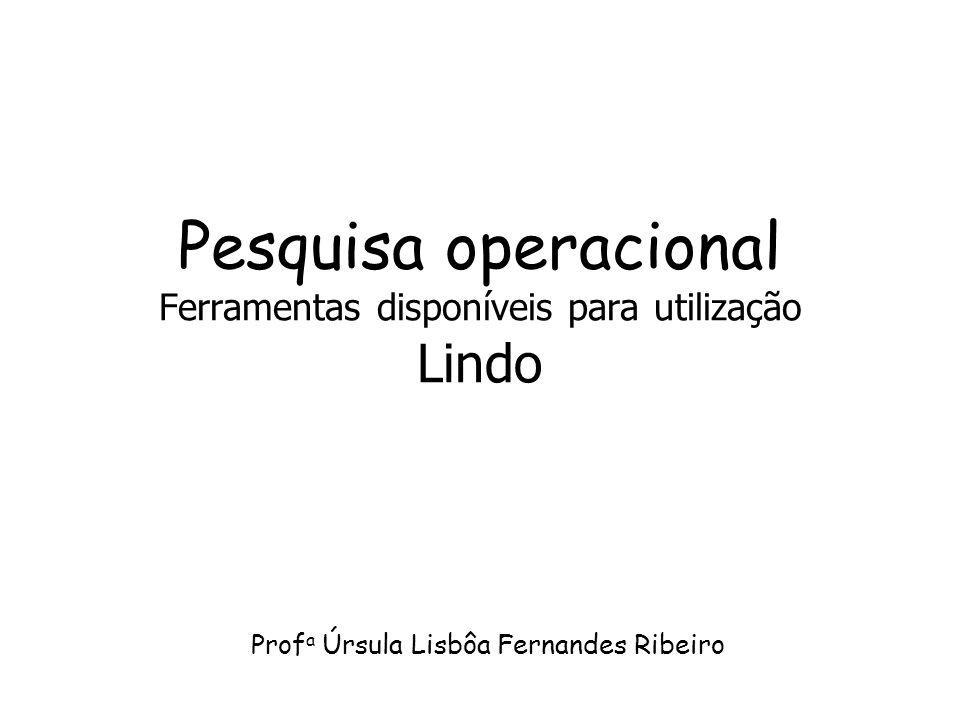 Pesquisa operacional Ferramentas disponíveis para utilização Lindo Prof a Úrsula Lisbôa Fernandes Ribeiro