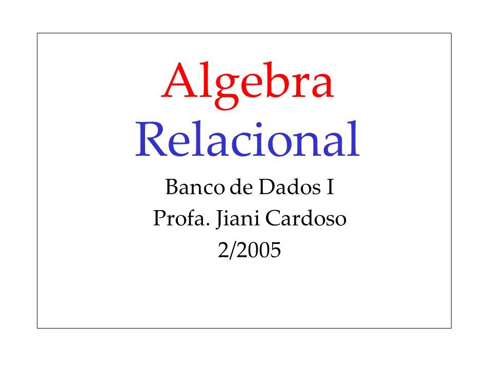 Algebra Relacional Banco de Dados I Profa. Jiani Cardoso 2/2005